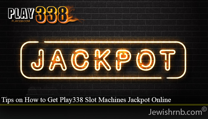 Tips on How to Get Play338 Slot Machines Jackpot Online