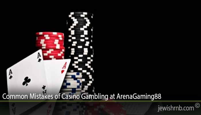 Common Mistakes of Casino Gambling at ArenaGaming88